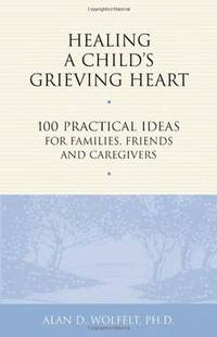 Healing a Childs Greaving Heart  100 Practical Idea for Families Friends and Caregivers
