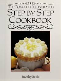 The Complete Illustrated Step By Step Cookbook