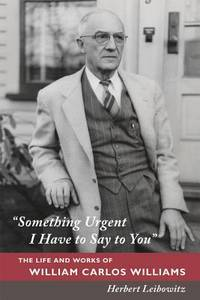 """Something Urgent I Have to Say to You""--The Life And Works Of William Carlos Williams"