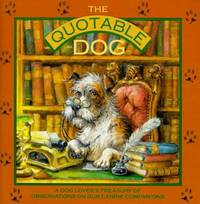 The Quotable Dog: A Dog Lover's Treasury of Observations on Our Canine Companions