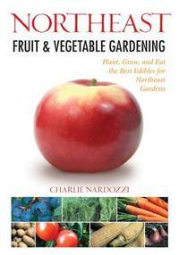 Northeast Fruit & Vegetable Gardening: Plant, Grow, and Eat the Best Edibles for Northeast...