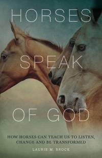 HORSES SPEAK TO GOD: How Horses Can Teach Us To Listen & Be Transformed