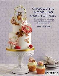 Chocolate Modeling Cake Toppers: 101 Tasty Ideas for Candy Clay, Modeling Chocolate, and Other...