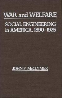 War And Welfare : Social Engineering In America, 1890 - 1925