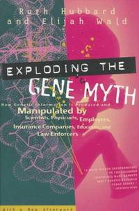 Exploding the Gene Myth: How Genetic Information Is Produced and Manipulated by Scientists, Physicians, Employers, Insurance Companies, Educators , and Law Enforders