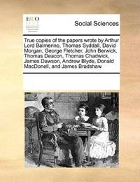 True copies of the papers wrote by Arthur Lord Balmerino, Thomas Syddall, David Morgan, George Fletcher, John… by See Notes Multiple Contributors - Paperback - 2010-09-17 - from Ergodebooks (SKU: SONG0699117291)
