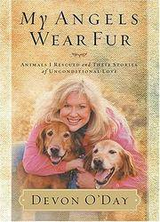 My Angels Wear Fur: Animals I Rescued and Their Stories of Unconditional Love