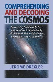 Comprehending and Decoding the Cosmos: Discovering Solutions to Over a  Dozen Cosmic Mysteries by Utilizing Dark Matter Relationism, Cosmology,  and Astrophysics