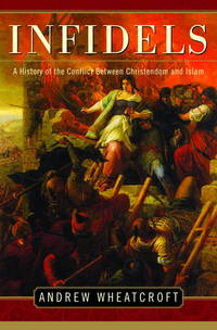 INFIDELS A History of the Conflict between Christendom and Islam