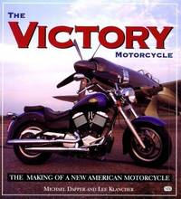 The Victory Motorcycle: The Making of a New American Motorcycle Michael Dapper and Lee Klancher