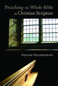 Preaching the Whole Bible As Christian Scripture : The Application of Biblical Theology to Expository Preaching by  Graeme Goldsworthy - Paperback - from Better World Books  (SKU: 10760111-6)