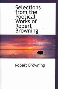 Selections from the Poetical Works of Robert Browning (Bibliobazaar Reproduction Series) by Robert Browning - Hardcover - 2008-10-09 - from Ergodebooks and Biblio.com