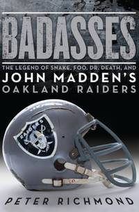 Badasses: The Legend of Snake, Foo, Dr. Death, and John Madden's Oakland Raiders Richmond, Peter