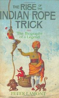 The Rise Of The Indian Rope Trick: How a Spectacular Hoax Became History: The Biography of a Legend by Lamont, Dr. Peter - 01/01/2004