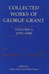 Collected Works Of George Grant: 1970 - 1988 Volume 4