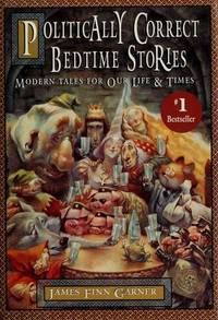 POLITICALLY CORRECT BEDTIME STORIES, MODERN TALES FOR OUR LIFE & TIMES