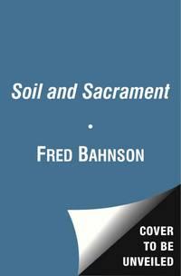 SOIL AND SACRAMENT: A Spiritual Memoir Of Food & Faith (H)