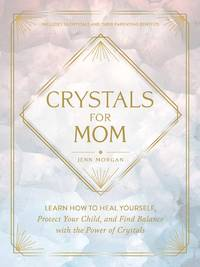 CRYSTALS FOR MOM: Learn How To Heal Yourself, Protect Your Child & Find Balance With The Power Of Crystals (H)