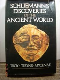Discoveries of the Ancient World: Troy, Tiryns, Mycenae