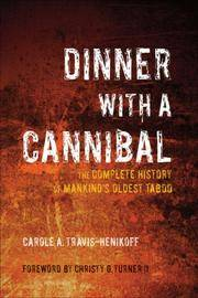 Dinner with a Cannibal : The Complete History of Mankind's Oldest Taboo