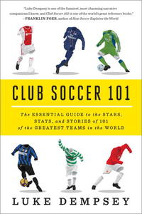 Club Soccer 101: The Essential Guide to the Stars, Stats, and Stories of 101 of the Greatest...
