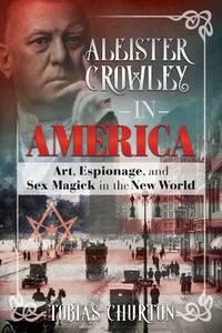 ALIESTER CROWLEY IN AMERICA: Art, Espionage & Sex Magick In The New World (H)