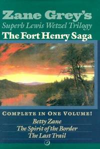 The Fort Henry Saga Complete in One Volume : Betty Zane/The Spirit of the Border/The Last Trail (The Lewis Wetzel Trilogy).