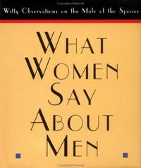 What Women Say About Men: Witty Observations on the Male of the Species