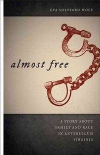 Almost Free: A Story about Family and Race in Antebellum Virginia (Race in the Atlantic World, 1700?1900 Ser.)