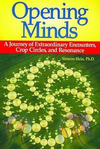 Opening Minds : A Journey of Extraordinary Encounters, Crop Circles and Resonance