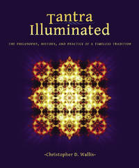 TANTRA ILLUMINATED: The Philosophy, History & Practice Of A Timeless Tradition