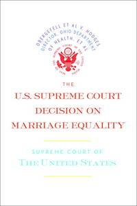 The U.S. Supreme Court Decision on Marriage Equality: The complete decision, including dissenting...