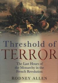 The Threshold of Terror : The Last Hours of the Monarchy in the French Revolution