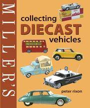 Miller's Collecting Diecast Vehicles by  Peter Rixon - Hardcover - 2005 - from Rob Briggs Books (SKU: 14733)