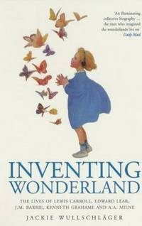 Inventing Wonderland: The Lives and Fantasies of Lewis Carroll, Edward Lear, J.M.Barrie, Kenneth Grahame and A.A.Milne