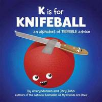 K is for Knifeball: An Alphabet of Terrible Advice by Jory John, Avery Monsen