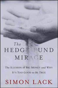 Hedge Fund Mirage The Illusion of Big Money and Why It's Too Good to Be True