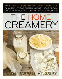 The Home Creamery: Make Your Own Fresh Dairy Products; Easy Recipes for Butter, Yogurt, Sour...
