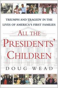 All the Presidents' Children  Triumph and Tragedy in the Lives of  America's First Families
