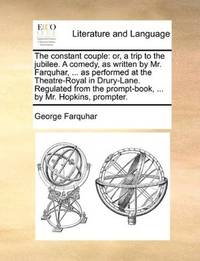image of The constant couple: or, a trip to the jubilee. A comedy, as written by Mr. Farquhar, ... as performed at the Theatre-Royal in Drury-Lane. Regulated from the prompt-book, ... by Mr. Hopkins, prompter