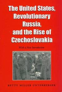 The United States, Revolutionary Russia, and the Rise of Czechoslovakia (Foreign Relations and...