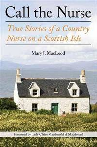 Call the Nurse: True Stories of a Country Nurse on a Scottish Isle. [hardcover].