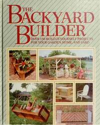 THE BACKYARD BUILDER : OVER ONE HUNDRED FIFTY BUILD-IT-YOURSELF PROJECTS FOR YOUR GARDEN, HOME...