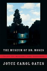 The Museum of Dr. Moses: Tales of Mystery and Suspense by Oates, Joyce Carol