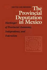 The Provincial Deputation in Mexico: Harbinger of Provincial Autonomy, Independence, and Federalism (LLILAS Special Publications)