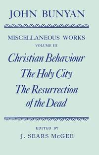 image of The Miscellaneous Works of John Bunyan: Volume 3:  Christian Behaviour, The Holy City, The Resurrection of the Dead (|c OET |t Oxford English Texts) (Vol 3)