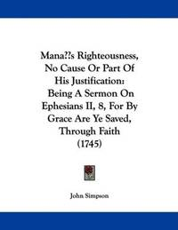 image of Man's Righteousness, No Cause Or Part Of His Justification: Being A Sermon On Ephesians II, 8, For By Grace Are Ye Saved, Through Faith (1745)