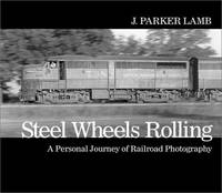 Steel Wheels Rolling  A Personal Journey of Railroad Photography