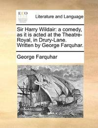 image of Sir Harry Wildair: a comedy, as it is acted at the Theatre-Royal, in Drury-Lane. Written by George Farquhar