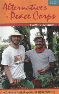 Alternatives to the Peace Corps: A Guide to Global Volunteer Opportunities, 12th Edition...